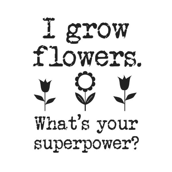 I grow flowers. What's your superpower? Tshirt for gardeners by Empress of Dirt