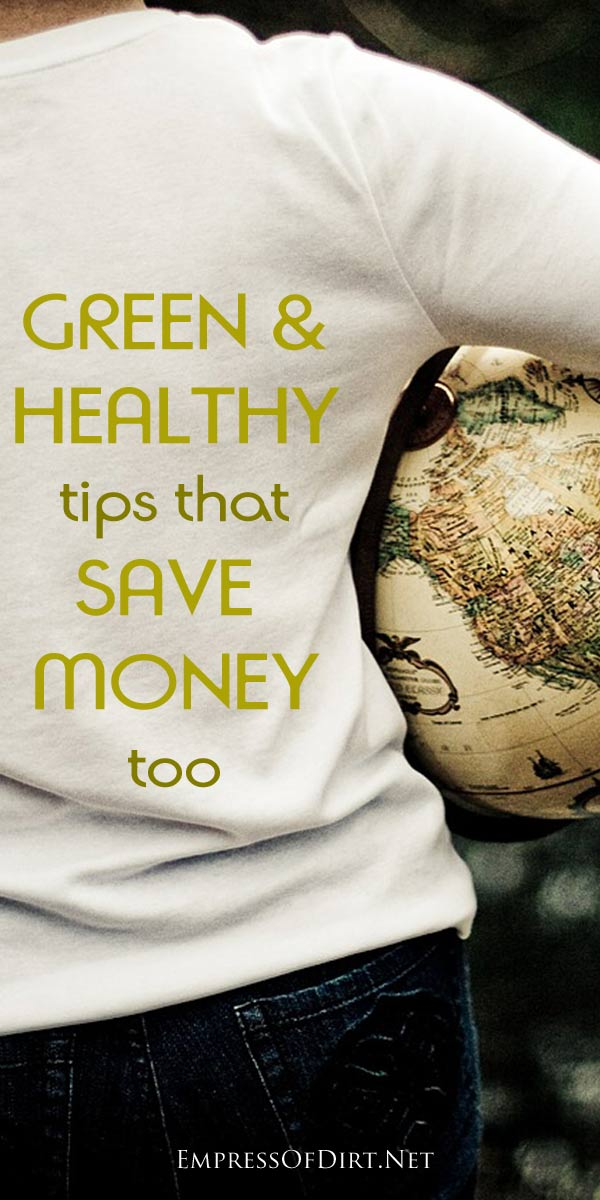 Green and Healthy Tips That Save Money Too - Ideas to use in your home and garden for a healthier, happier life.
