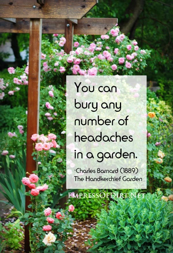 You can bury any number of headaches in a garden. ~Charles Barnard, author of the The Handkerchief Garden (1889). See more favourite quotes at http://empressofdirt.net