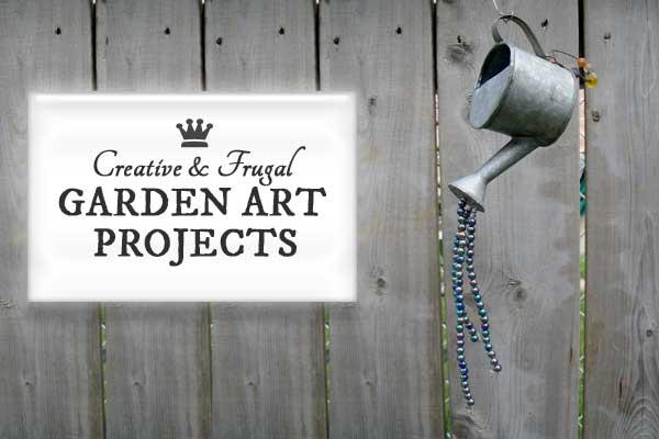 Creative & Frugal Garden Art Project Tutorials