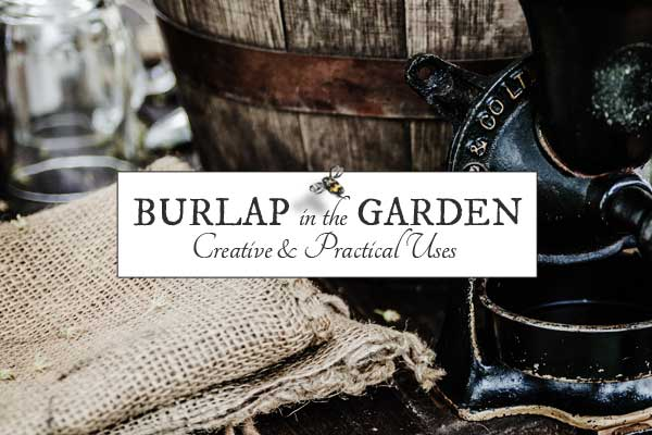 12 Ways to Use Burlap in the Garden + Craft & Decor Ideas