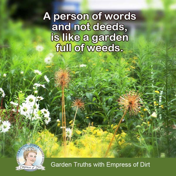 A person of words and not deeds, is like a garden full of weeds.