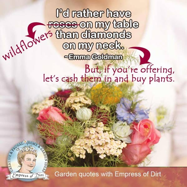 I'd rather have wildflowers on my table than diamonds on my neck. But, if you're offering, let's cash them in and buy plants.