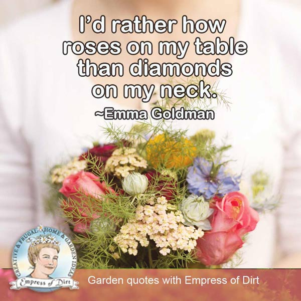 I'd rather have roses on my table than diamonds on my neck. ~Emma Goldman