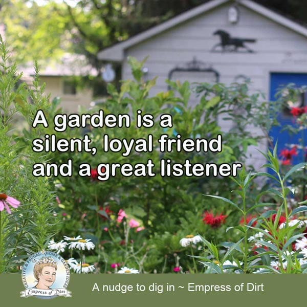 A garden is a silent, loyal friend and a great listener.