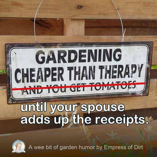 Gardening is cheaper than therapy** and you get tomatoes. **until your spouse adds up the receipts.