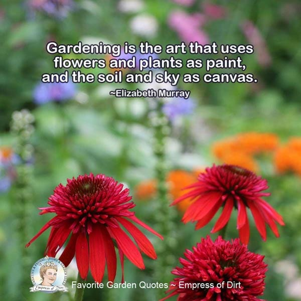 Gardening is the art that uses flowers and plants as paint, and the soil and sky as canvas. ~Elizabeth Murray