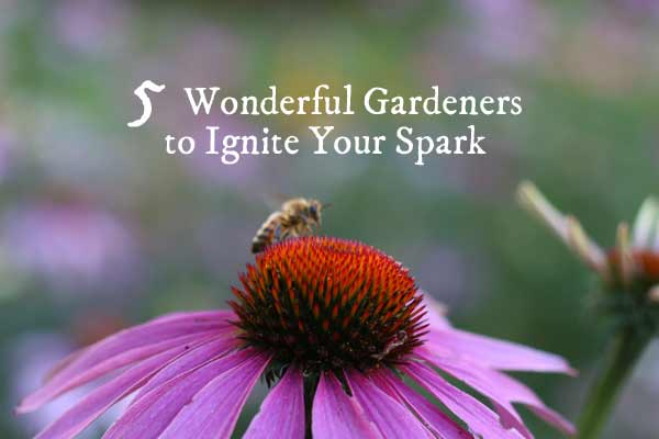 5 Wonderful Gardeners to Ignite Your Spark
