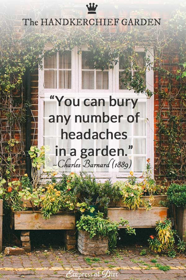 """""""You can bury any number of headaches in a garden."""" ~ Charles Barnard, The Handkerchief Garden (1889)"""