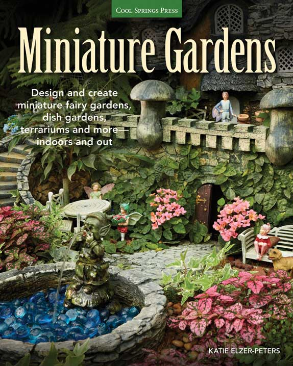 Minature Gardens: Design and create miniature fairy gardens, dish gardens, terrariums and more—indoors and out.